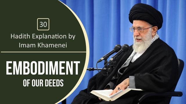 [30] Hadith Explanation by Imam Khamenei | Embodiment of Our Deeds