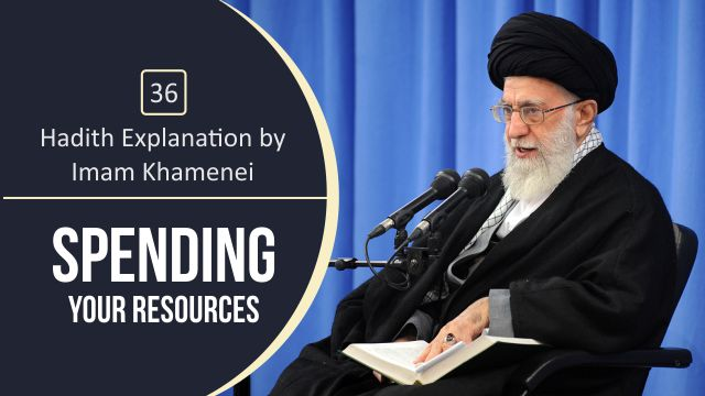 [36] Hadith Explanation by Imam Khamenei | Spending Your Resources