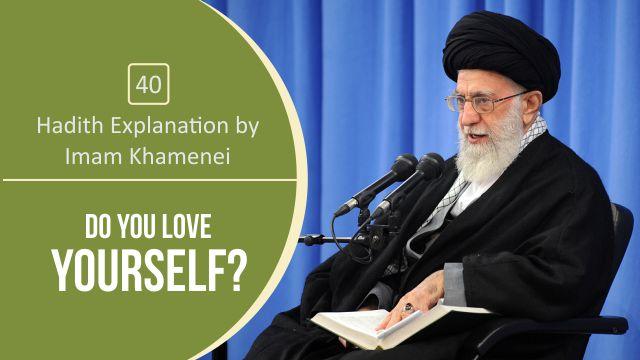 [40] Hadith Explanation by Imam Khamenei | Do you Love Yourself?