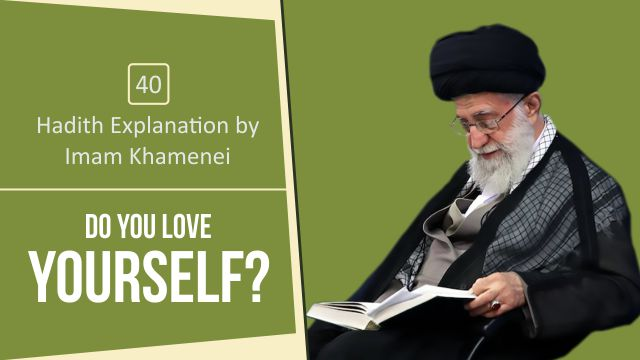 [40] Hadith Explanation by Imam Khamenei | Do you Love Yourself?