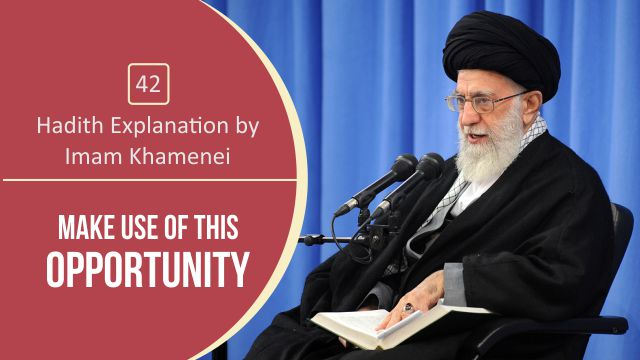 [42] Hadith Explanation by Imam Khamenei | Make Use of This Opportunity