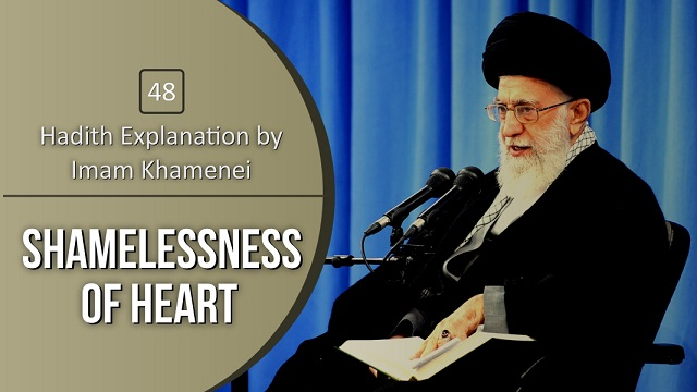 [48] Hadith Explanation by Imam Khamenei | Shamelessness of Heart
