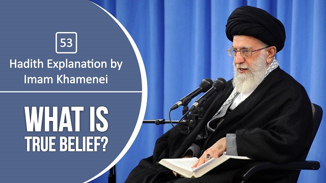 [53] Hadith Explanation by Imam Khamenei | What is True Belief?