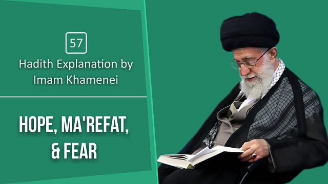 [57] Hadith Explanation by Imam Khamenei | Hope, Ma'refat, & Fear