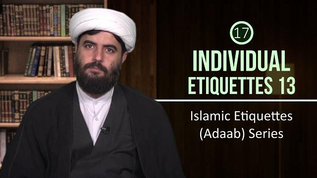 [17] Individual Etiquettes 13 | Islamic Etiquettes (Adaab) Series