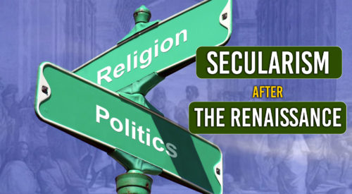Part II: Secularism after The Renaissance and The Enlightenment