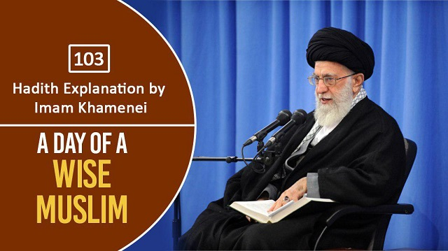 [103] Hadith Explanation by Imam Khamenei | A Day of a Wise Muslim