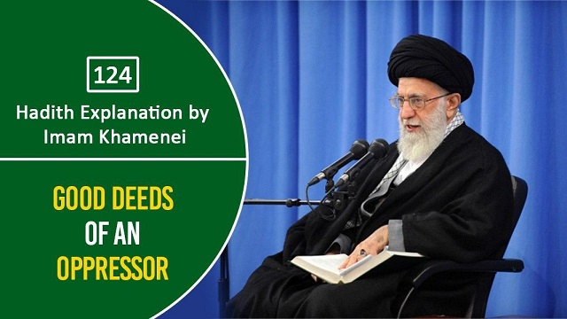 [124] Hadith Explanation by Imam Khamenei | Good Deeds of an Oppressor